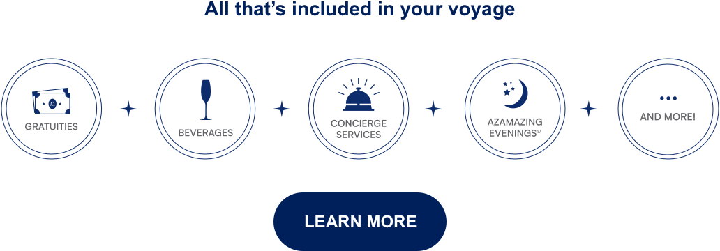 All Thats Included in Your Voyages Gratuities | Beverages | Concierge Services | Azamazing Evenings | And More! Learn More