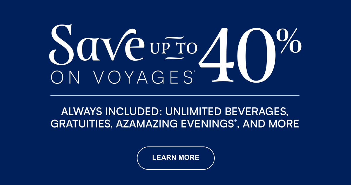 Save Up To 40% On Voyages | Always Included: Unlimted Beverages, Gratuities, Azamazing Evenings, and More Learn More